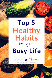the top 5 healthy habits for your busy life fruition fitness