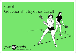 Get Your Shit Together Meme - carol get your shit together carol movies ecard