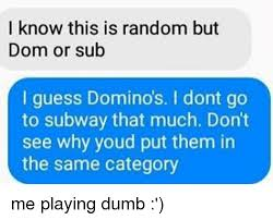 i know this is random but dom or sub i guess dominos i dont go to