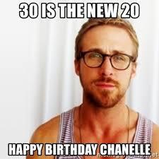 Birthday Meme 30 - 30 is the new 20 happy birthday chanelle ryan gosling hey meme