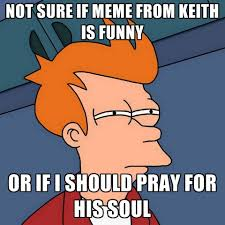 Not Sure Meme - not sure if meme from keith is funny or if i should pray for his