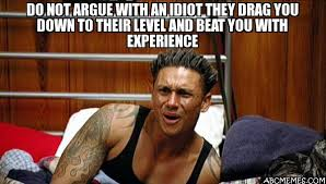 Idiot Meme - do not argue with an idiot they drag you down to their level and