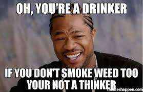 Smoke Weed Meme - oh you re a drinker if you don t smoke weed too your not a thinker