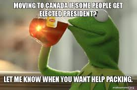 Moving Meme Pictures - moving to canada if some people get elected president let me know