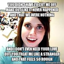 Meme Crear - meme overly attached girlfriend you didn t have to cut me off make
