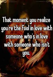 a fool in love that moment you realize you re the fool in love with someone who s