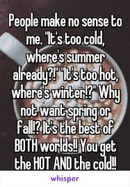 make no sense to me it s cold where s summer already