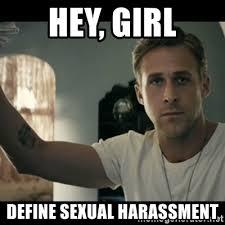 Sexual Harrassment Meme - hey girl define sexual harassment ryan gosling hey girl meme