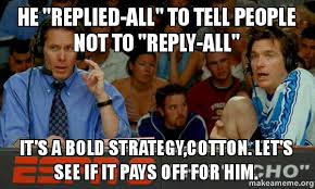 Reply All Meme - he replied all to tell people not to reply all it s a bold