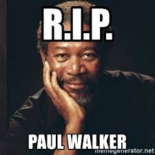 Walker Meme - r i p paul walker morgan freeman meme generator