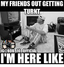 Turnt Meme - my friends out getting turnt meme tang ig odbob 1olofficial i m