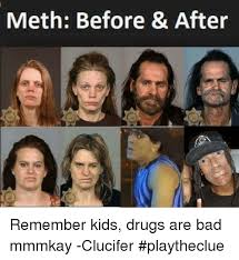 Drugs Are Bad Meme - meth before after remember kids drugs are bad mmmkay clucifer