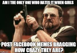 Girls On Facebook Meme - am i the only one around here meme imgflip