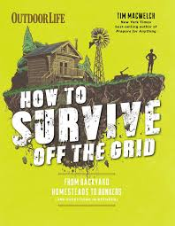 how to survive off the grid from backyard homesteads to bunkers