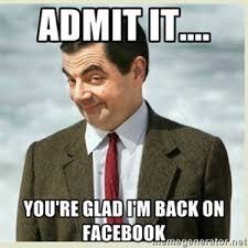 Im Back Meme - admit it you re glad i m back on facebook mr bean adult
