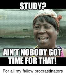 Ain T Nobody Got Time For That Meme - study aint nobody got time for that for all my fellow