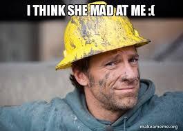 She Mad Meme - i think she mad at me a dirty job make a meme