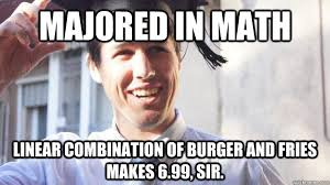 College Degree Meme - majored in math linear combination of burger and fries makes 6 99