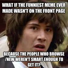 Funniest Memes In The World - what if the funniest meme ever made wasn t on the front page because