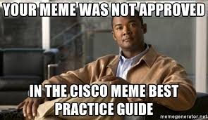 Meme Guide - your meme was not approved in the cisco meme best practice guide