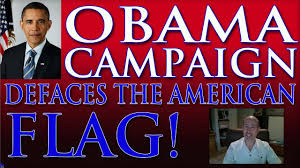 Desecrating The Flag President Obama Campaign Defaces The American Flag Youtube