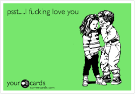 I Fucking Love You Memes - psst i fucking love you thinking of you ecard