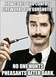 Memes After Dark - how could you confuse fireworks for gunshots no one hunts pheasants