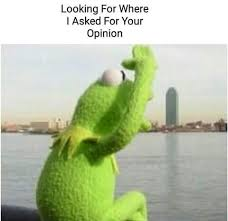 Funny Kermit Memes - and since i wasn t interested in hearing it you felt obliged to