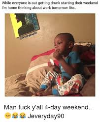 4 Day Weekend Meme - while everyone is out getting drunk starting their weekend i m home