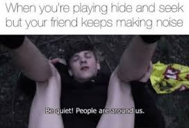 Hide And Seek Meme - when you re playing hide and seek but your friend keeps making noise
