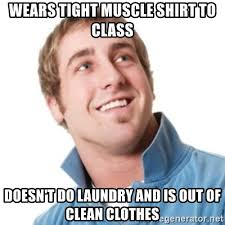 Tight Shirt Meme - wears tight muscle shirt to class doesn t do laundry and is out of