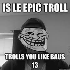 Trolled Meme - is le epic troll trolls you like baus 13 scumbag meme troller