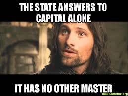 Aragorn Meme - the state answers to capital alone it has no other master