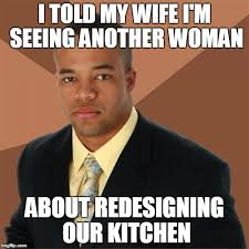 Woman Kitchen Meme - i told my wife i m seeing another woman about redesigning our kitchen