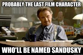 Sandusky Meme - probably the last film character who ll be named sandusky