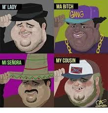 M Lady Meme - m lady mi senora ma bitch gang my cousin bitch meme on me me