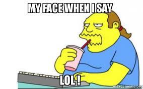 Lol Meme - my face when i say lol make a meme