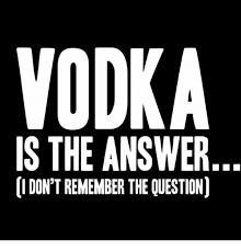 Vodka Meme - vodka is the answer don t remember the question meme on me me