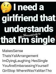 I Need A Girlfriend Meme - i need a girlfriend that understands that im single makessense