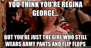 Mean Girl Meme - you think you re regina george but you re just the girl who still