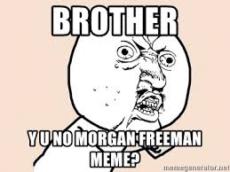Meme Y U No Generator - brother y u no morgan freeman meme y u no meme meme generator