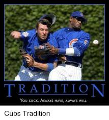 Cubs Suck Meme - tradition you suck always have always will cubs tradition meme on