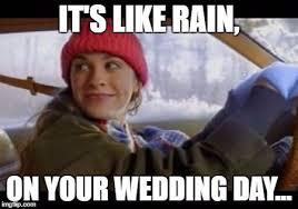 Wedding Day Meme - its like rain on your wedding day wedding photography