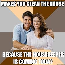 Housekeeper Meme - makes you clean the house because the housekeeper is coming today