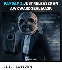 Payday 2 Meme - payday 2 just released an mgrming memes it s still awesome meme on