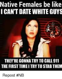 Guys Be Like Meme - native females be like i cant date white guys theyre gonnatry to