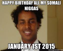 Somali Memes - happy birthday all my somali niggas january 1st 2015 somalia