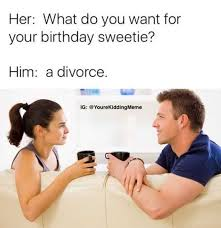 Memes About Divorce - dopl3r com memes her what do you want for your birthday