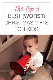 top 5 best worst christmas gifts for kids u2013 the bedford wife