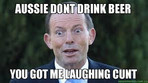 Cunt Meme - aussie dont drink beer you got me laughing cunt tonny abbott